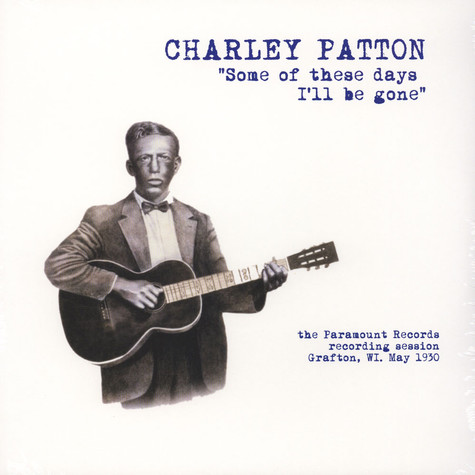 Charley Patton - Some Of These Days I'll Be Gone: The Paramount Recording Session, Grafton, Wi May 1930